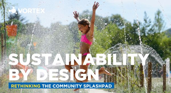 Vortex Aquatic Structures - Sustainability by Design: Rethinking the Community Splashpad